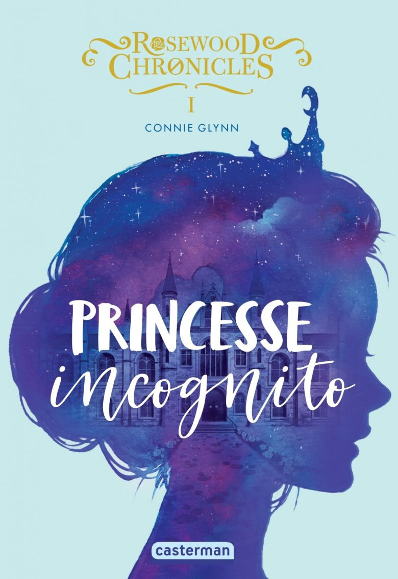 Princesse Incognito, Rosewood Chronicles -Tome 1- de Connie Glynn / © Casterman jeunesse