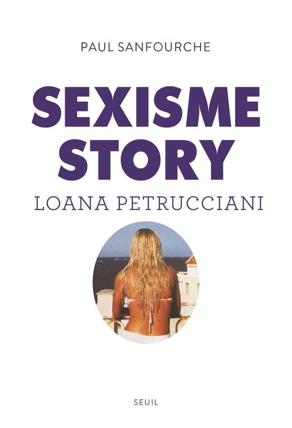 Sexisme Story : Loana Petrucciani un livre signé du journaliste Paul Sanfourche aux Editions Seuil