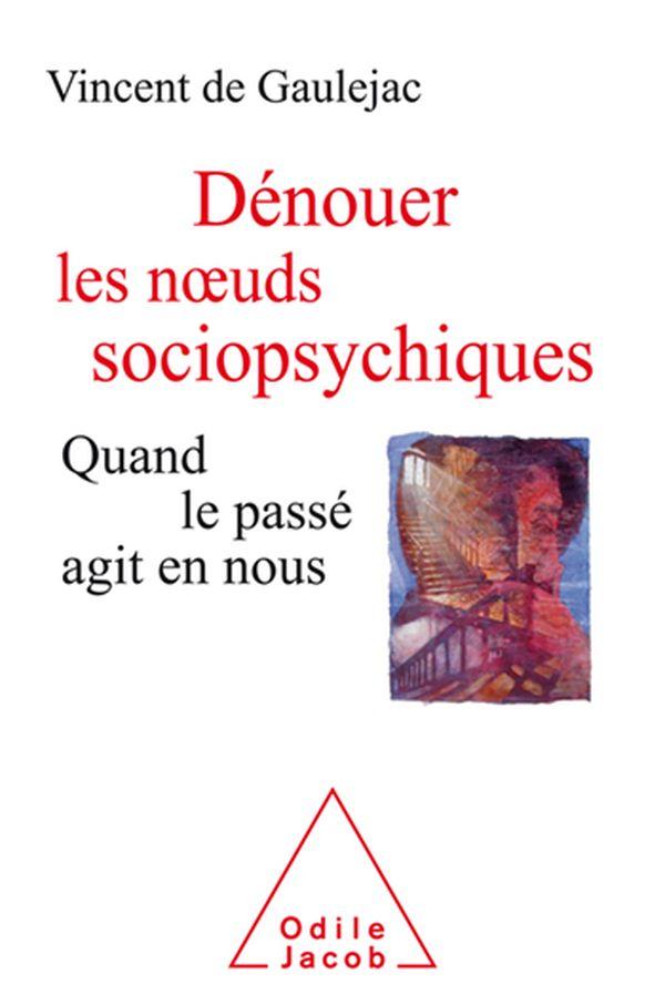 Dénouer les nœuds sociopsychiques, quand le passé agit en nous de Vincent de Gaulejac