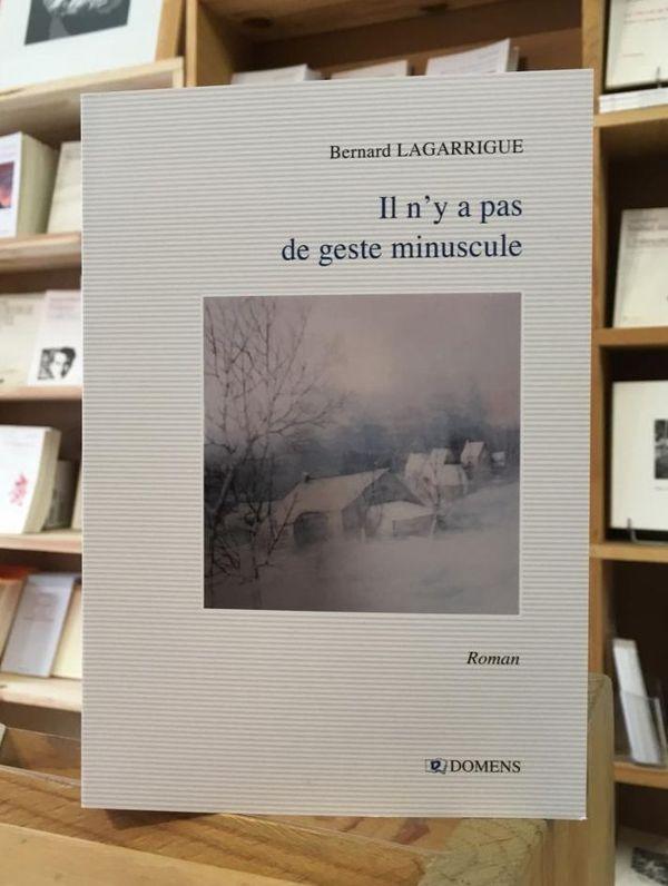 """""""Il n' y a pas de geste minuscule"""", le dernier roman de Bernard Lagarrigue publié chez Domens"""