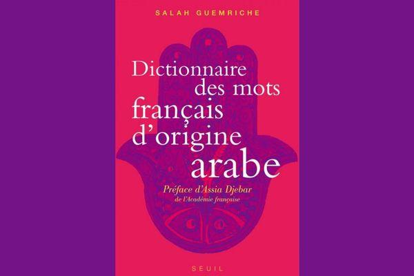 Dictionnaire des mots français d'origine arabe, accompagné d'une anthologie de 400 textes littéraires, de Rabelais à Houellebecq de Salah Guemriche.
